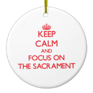 keep calm and focus on the sacrament